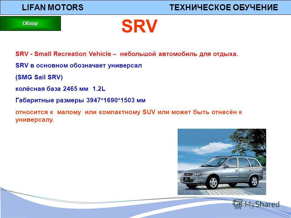 LIFAN MOTORS ТЕХНИЧЕСКОЕ ОБУЧЕНИЕ SRV - Small Recreation Vehicle – небольшой автомобиль для отдыха. SRV в основном обозначает универсал (SMG Sail SRV) колёсная база 2465 мм 1.2L Габаритные размеры 3947*1690*1503 мм относится к малому или компактному