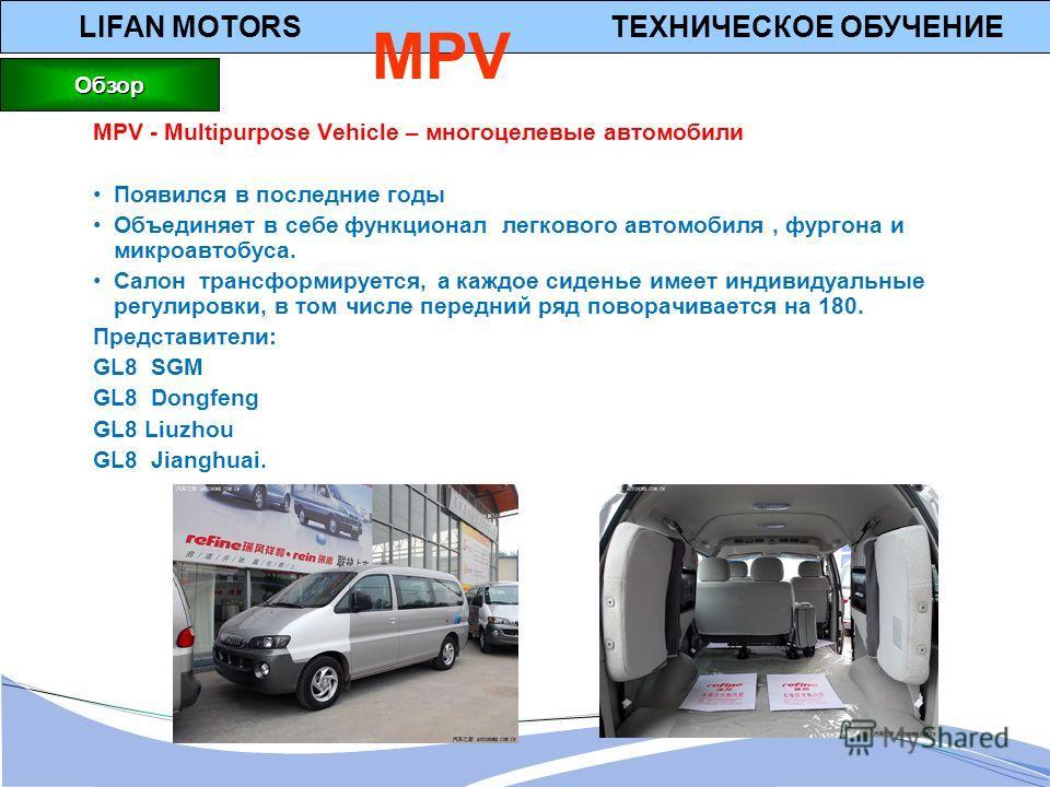LIFAN MOTORS ТЕХНИЧЕСКОЕ ОБУЧЕНИЕ MPV MPV - Multipurpose Vehicle – многоцелевые автомобили Появился в последние годы Объединяет в себе функционал легкового автомобиля, фургона и микроавтобуса. Салон трансформируется, а каждое сиденье имеет индивидуал