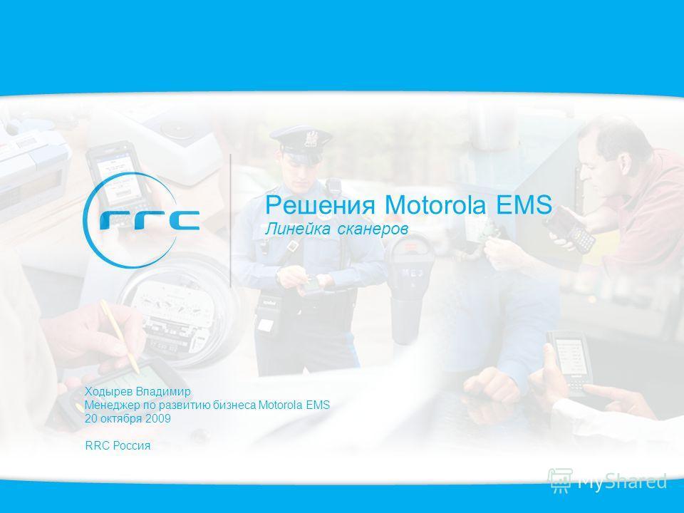 Решения Motorola EMS Линейка сканеров Ходырев Владимир Менеджер по развитию бизнеса Motorola EMS 20 октября 2009 RRC Россия