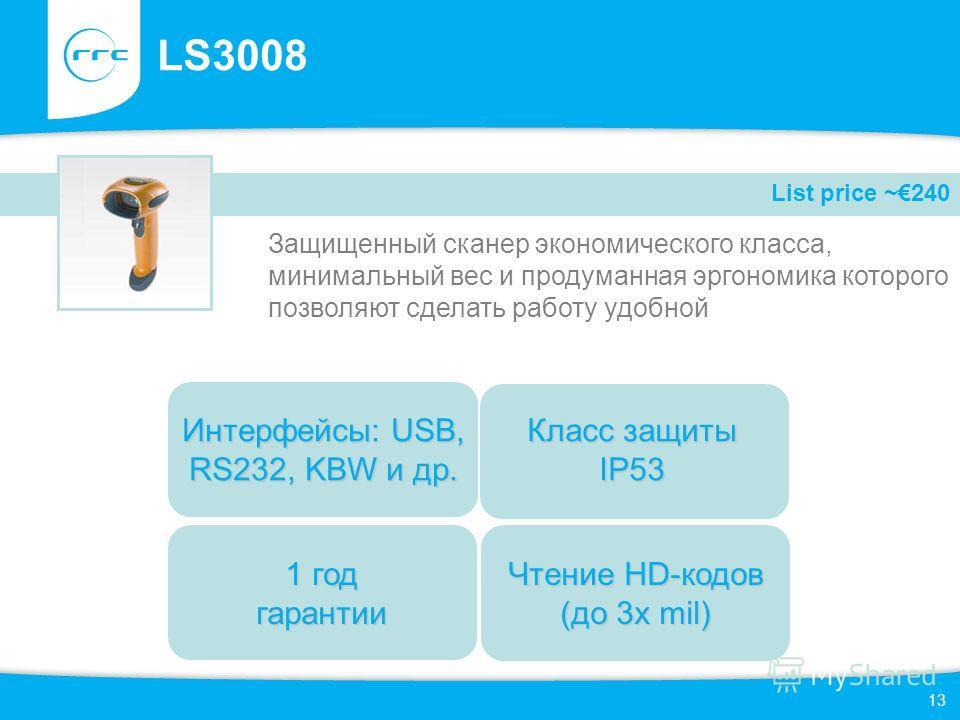 13 LS3008 Защищенный сканер экономического класса, минимальный вес и продуманная эргономика которого позволяют сделать работу удобной List price ~240 1 год гарантии Класс защиты IP53 Интерфейсы: USB, RS232, KBW и др. Чтение HD-кодов (до 3 х mil)