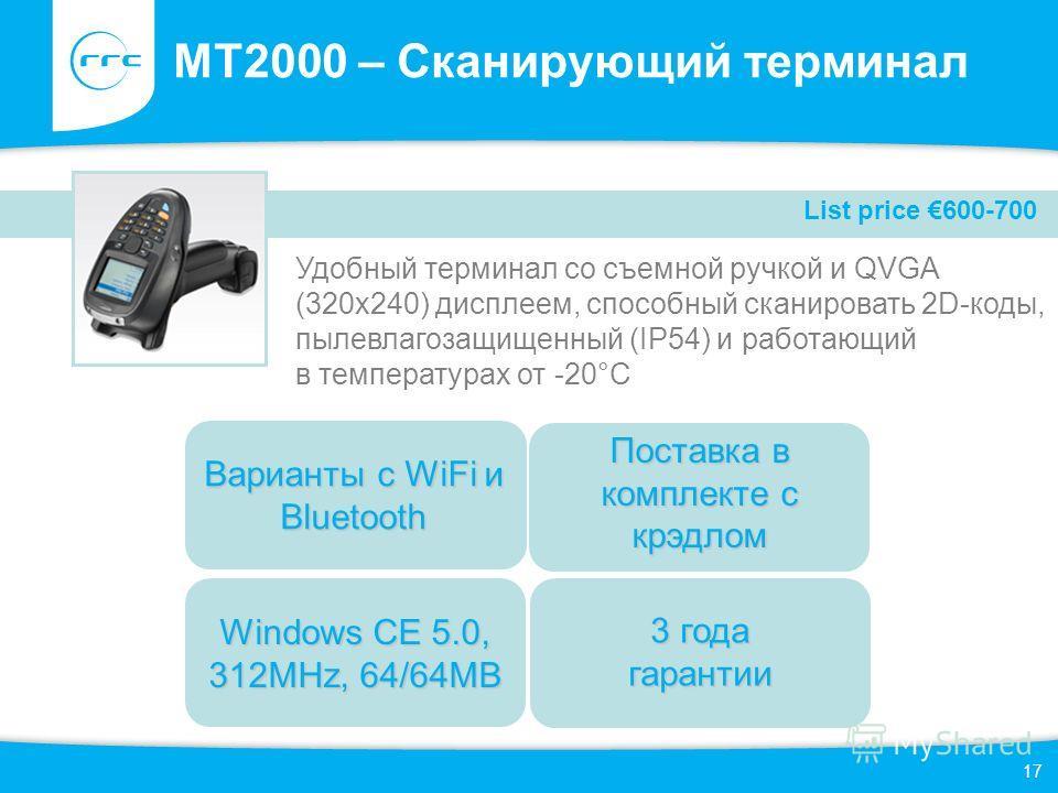 17 MT2000 – Сканирующий терминал Удобный терминал со съемной ручкой и QVGA (320x240) дисплеем, способный сканировать 2D-коды, пылевлагозащищенный (IP54) и работающий в температурах от -20°C Windows CE 5.0, 312MHz, 64/64MB Поставка в комплекте с крэдл