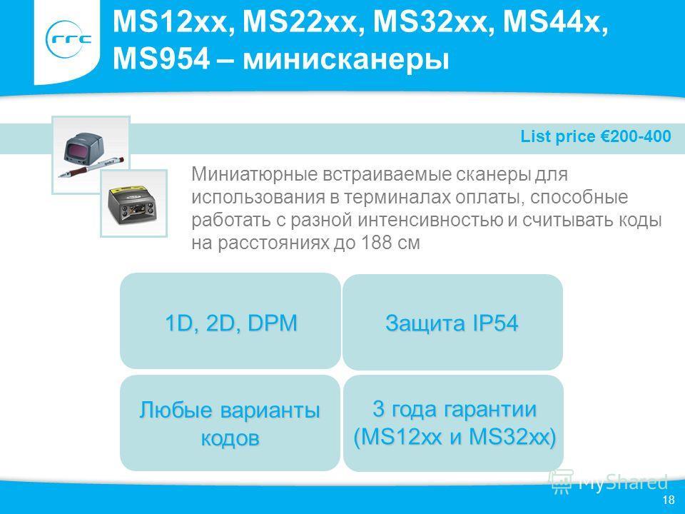 18 MS12xx, MS22xx, MS32xx, MS44x, MS954 – мини сканеры Миниатюрные встраиваемые сканеры для использования в терминалах оплаты, способные работать с разной интенсивностью и считывать коды на расстояниях до 188 см Любые варианты кодов Защита IP54 1D, 2