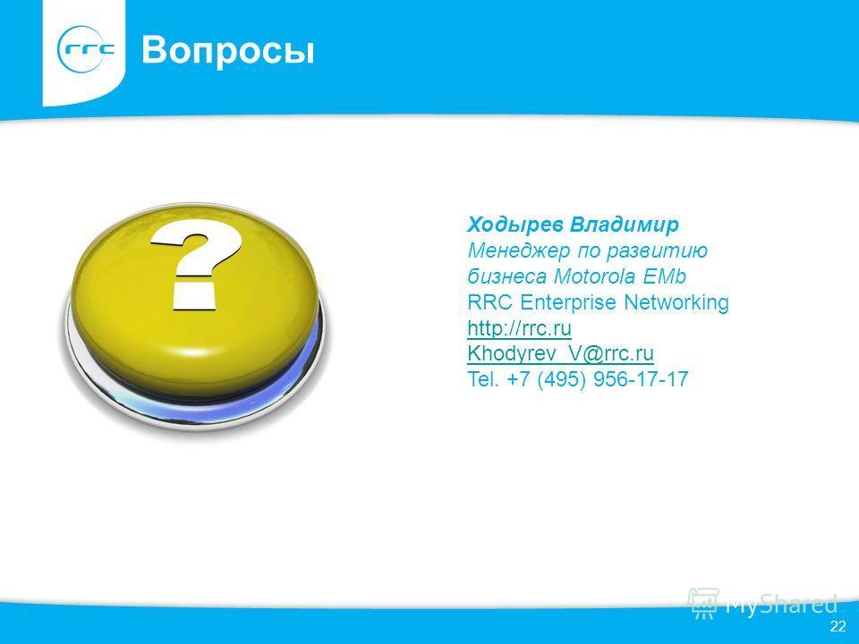 22 Вопросы Ходырев Владимир Менеджер по развитию бизнеса Motorola EMb RRC Enterprise Networking http://rrc.ru Khodyrev_V@rrc.ru Tel. +7 (495) 956-17-17