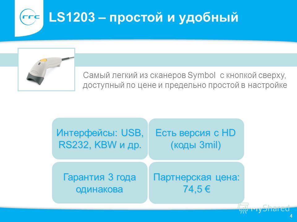 4 LS1203 – простой и удобный Гарантия 3 года одинакова Есть версия с HD (коды 3mil) Самый легкий из сканеров Symbol с кнопкой сверху, доступный по цене и предельно простой в настройке Интерфейсы: USB, RS232, KBW и др. Партнерская цена: 74,5 Партнерск