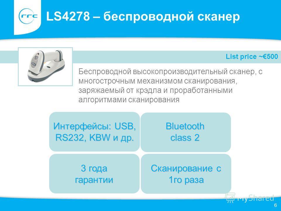 6 LS4278 – беспроводной сканер Беспроводной высокопроизводительный сканер, с многострочным механизмом сканирования, заряжаемый от крэдла и проработанными алгоритмами сканирования List price ~500 3 года гарантии Bluetooth class 2 Интерфейсы: USB, RS23