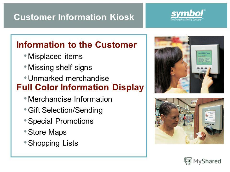 4 Customer Information Kiosk Information to the Customer Misplaced items Missing shelf signs Unmarked merchandise Full Color Information Display Merchandise Information Gift Selection/Sending Special Promotions Store Maps Shopping Lists