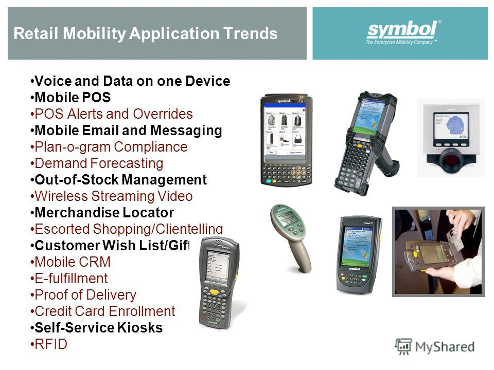 Retail Mobility Application Trends Voice and Data on one Device Mobile POS POS Alerts and Overrides Mobile Email and Messaging Plan-o-gram Compliance Demand Forecasting Out-of-Stock Management Wireless Streaming Video Merchandise Locator Escorted Sho