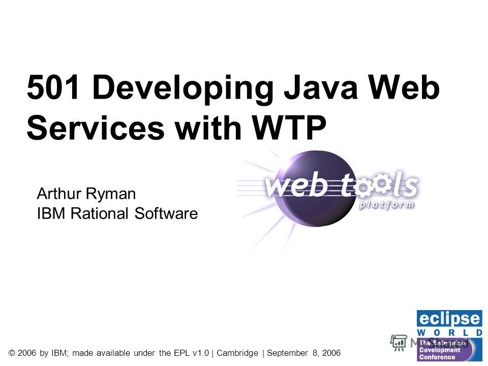 © 2006 by IBM; made available under the EPL v1.0 | Cambridge | September 8, 2006 501 Developing Java Web Services with WTP Arthur Ryman IBM Rational Software