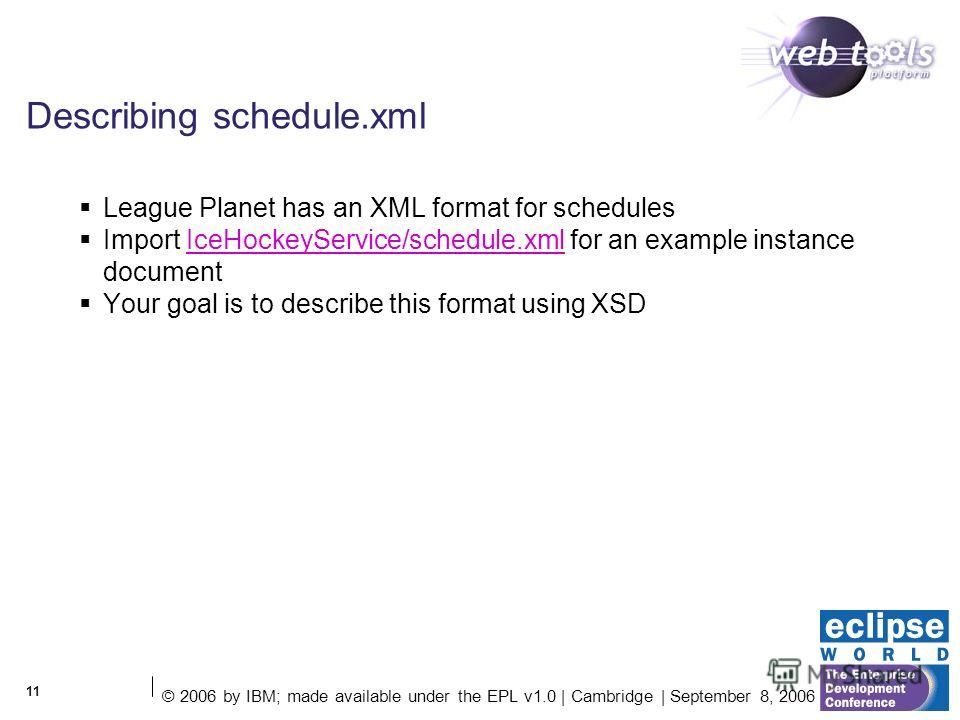 © 2006 by IBM; made available under the EPL v1.0 | Cambridge | September 8, 2006 11 Describing schedule.xml League Planet has an XML format for schedules Import IceHockeyService/schedule.xml for an example instance documentIceHockeyService/schedule.x