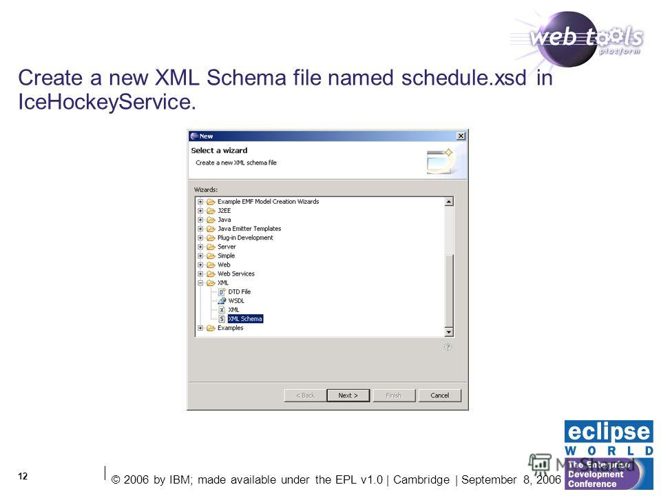 © 2006 by IBM; made available under the EPL v1.0 | Cambridge | September 8, 2006 12 Create a new XML Schema file named schedule.xsd in IceHockeyService.