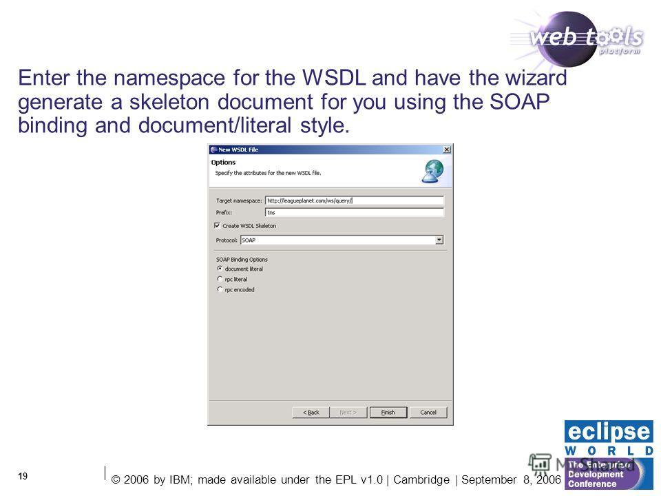 © 2006 by IBM; made available under the EPL v1.0 | Cambridge | September 8, 2006 19 Enter the namespace for the WSDL and have the wizard generate a skeleton document for you using the SOAP binding and document/literal style.