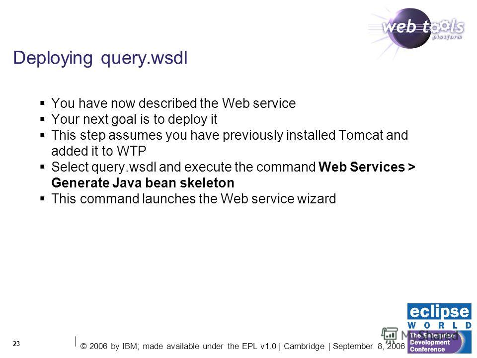 © 2006 by IBM; made available under the EPL v1.0 | Cambridge | September 8, 2006 23 Deploying query.wsdl You have now described the Web service Your next goal is to deploy it This step assumes you have previously installed Tomcat and added it to WTP