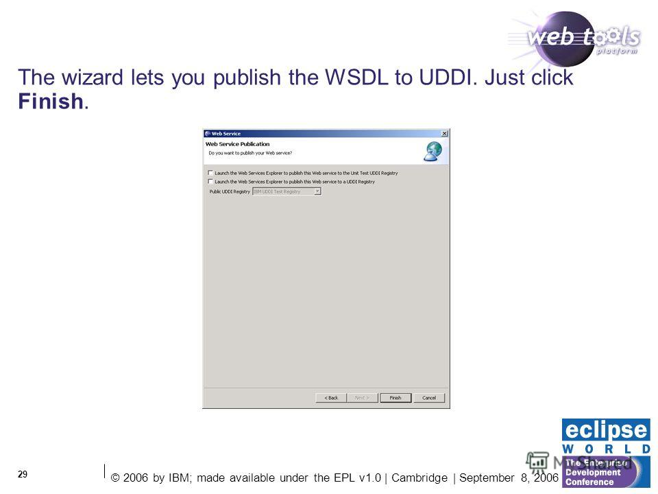 © 2006 by IBM; made available under the EPL v1.0 | Cambridge | September 8, 2006 29 The wizard lets you publish the WSDL to UDDI. Just click Finish.