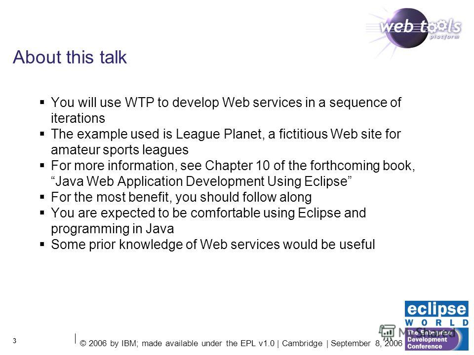 © 2006 by IBM; made available under the EPL v1.0 | Cambridge | September 8, 2006 3 About this talk You will use WTP to develop Web services in a sequence of iterations The example used is League Planet, a fictitious Web site for amateur sports league