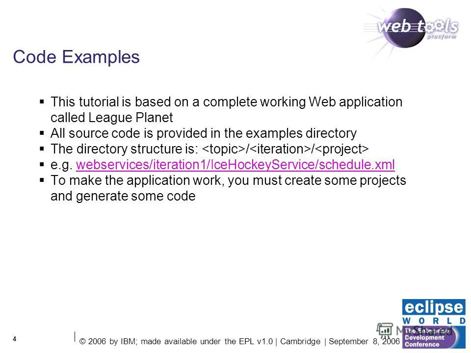 © 2006 by IBM; made available under the EPL v1.0 | Cambridge | September 8, 2006 4 Code Examples This tutorial is based on a complete working Web application called League Planet All source code is provided in the examples directory The directory str