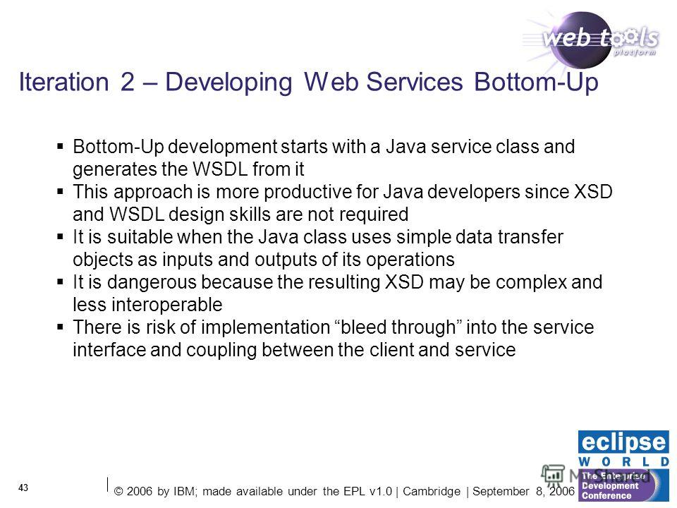 © 2006 by IBM; made available under the EPL v1.0 | Cambridge | September 8, 2006 43 Iteration 2 – Developing Web Services Bottom-Up Bottom-Up development starts with a Java service class and generates the WSDL from it This approach is more productive