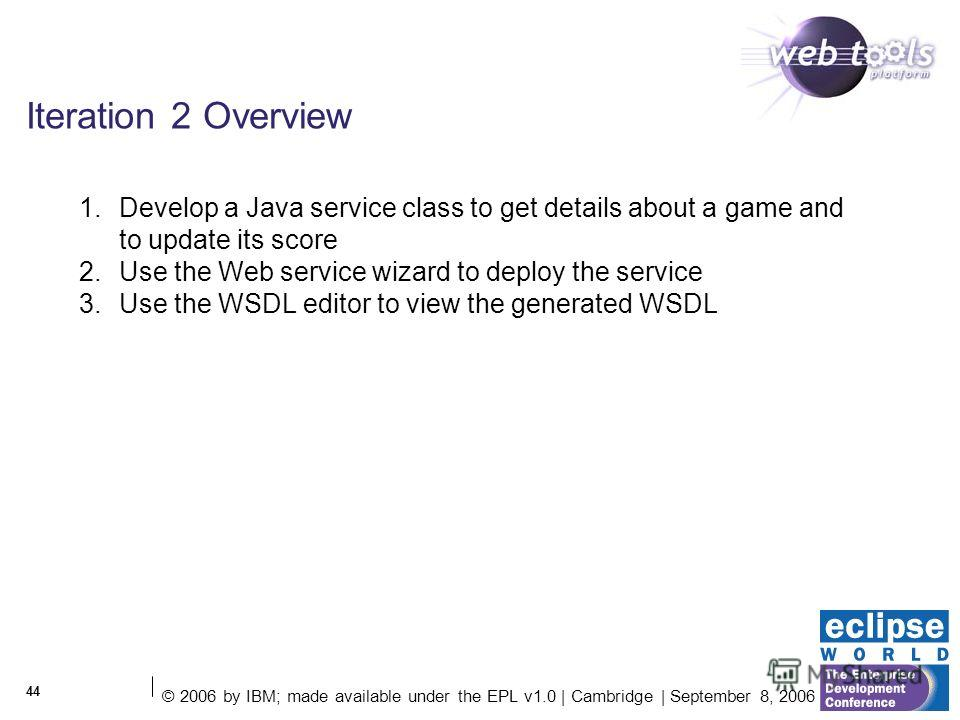 © 2006 by IBM; made available under the EPL v1.0 | Cambridge | September 8, 2006 44 Iteration 2 Overview 1. Develop a Java service class to get details about a game and to update its score 2. Use the Web service wizard to deploy the service 3. Use th