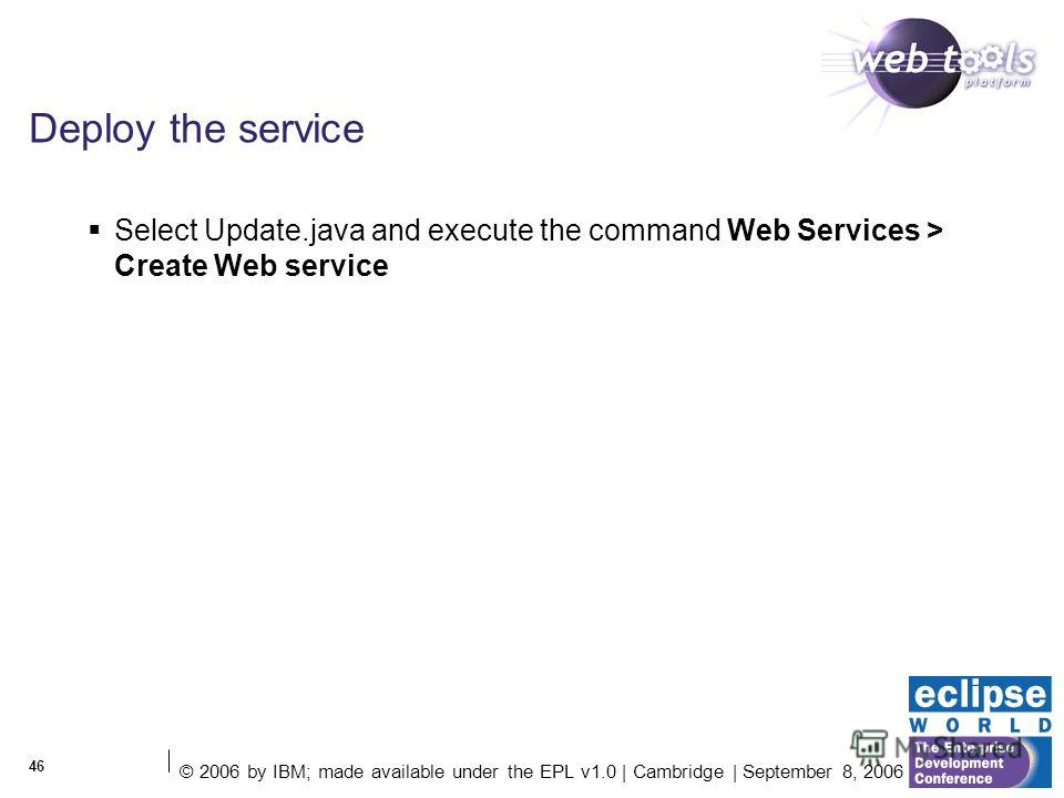 © 2006 by IBM; made available under the EPL v1.0 | Cambridge | September 8, 2006 46 Deploy the service Select Update.java and execute the command Web Services > Create Web service