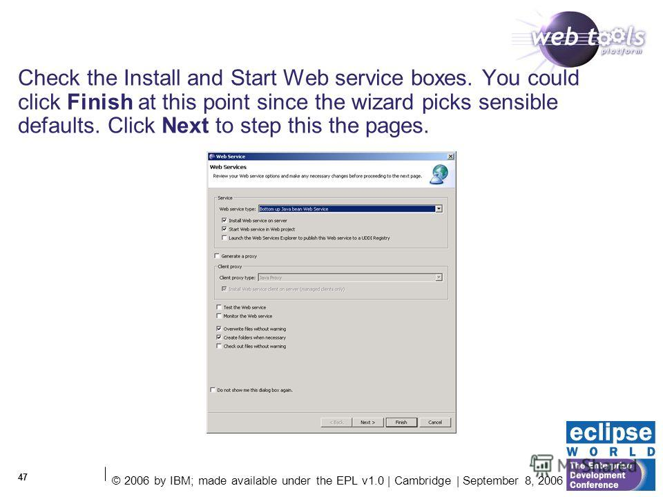 © 2006 by IBM; made available under the EPL v1.0 | Cambridge | September 8, 2006 47 Check the Install and Start Web service boxes. You could click Finish at this point since the wizard picks sensible defaults. Click Next to step this the pages.