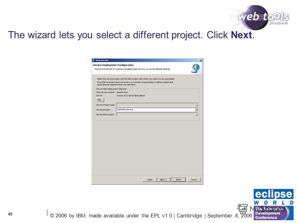 © 2006 by IBM; made available under the EPL v1.0 | Cambridge | September 8, 2006 49 The wizard lets you select a different project. Click Next.
