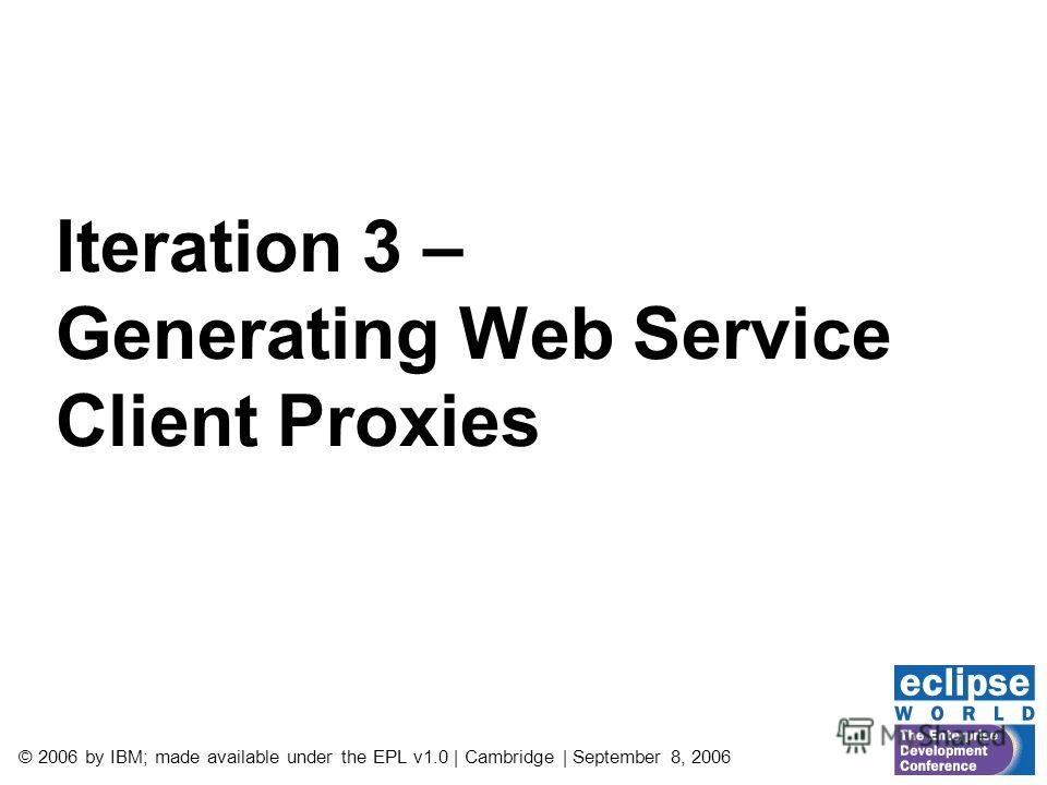 © 2006 by IBM; made available under the EPL v1.0 | Cambridge | September 8, 2006 Iteration 3 – Generating Web Service Client Proxies