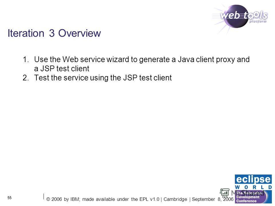 © 2006 by IBM; made available under the EPL v1.0 | Cambridge | September 8, 2006 55 Iteration 3 Overview 1. Use the Web service wizard to generate a Java client proxy and a JSP test client 2. Test the service using the JSP test client