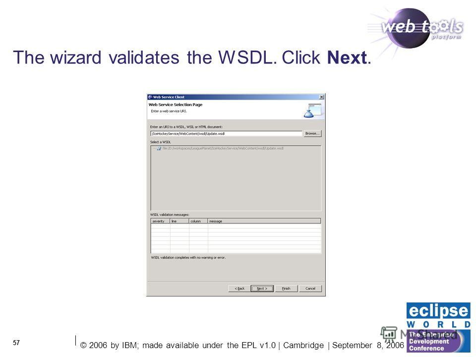 © 2006 by IBM; made available under the EPL v1.0 | Cambridge | September 8, 2006 57 The wizard validates the WSDL. Click Next.
