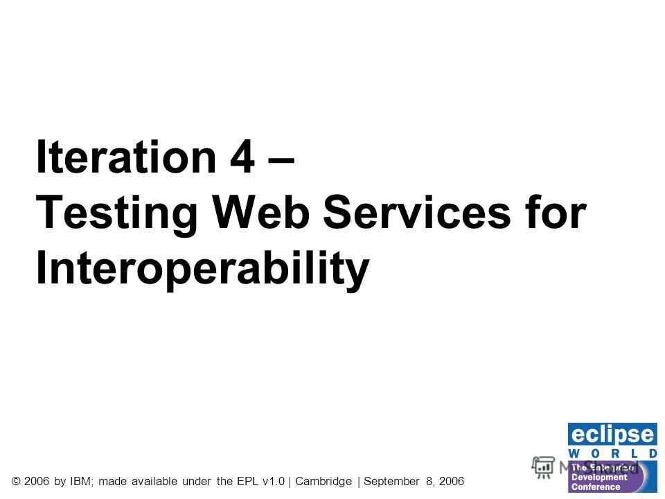 © 2006 by IBM; made available under the EPL v1.0 | Cambridge | September 8, 2006 Iteration 4 – Testing Web Services for Interoperability