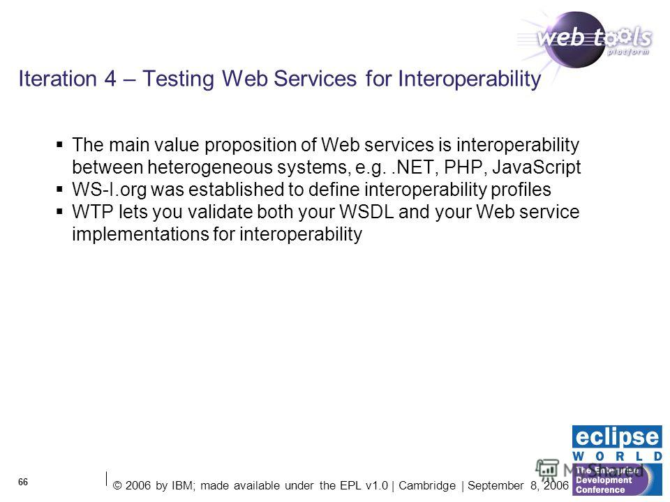 © 2006 by IBM; made available under the EPL v1.0 | Cambridge | September 8, 2006 66 Iteration 4 – Testing Web Services for Interoperability The main value proposition of Web services is interoperability between heterogeneous systems, e.g..NET, PHP, J
