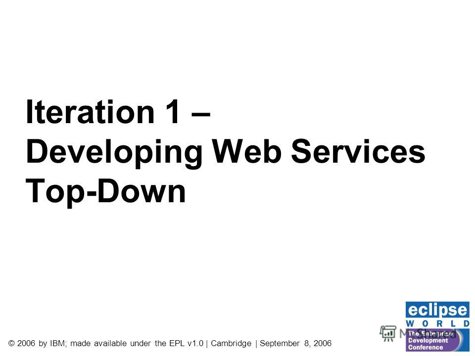 © 2006 by IBM; made available under the EPL v1.0 | Cambridge | September 8, 2006 Iteration 1 – Developing Web Services Top-Down