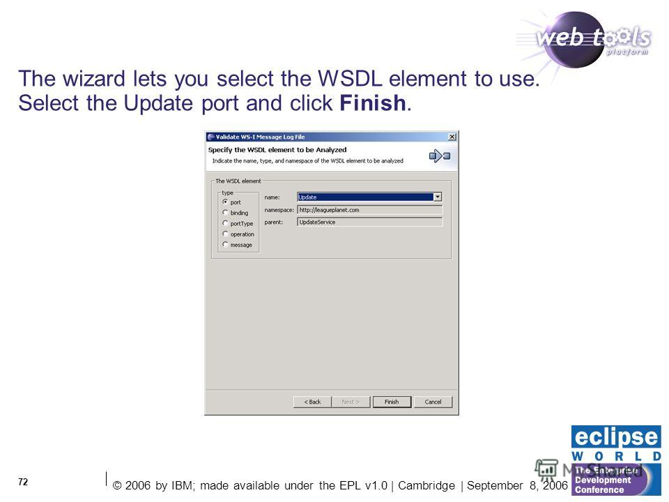 © 2006 by IBM; made available under the EPL v1.0 | Cambridge | September 8, 2006 72 The wizard lets you select the WSDL element to use. Select the Update port and click Finish.