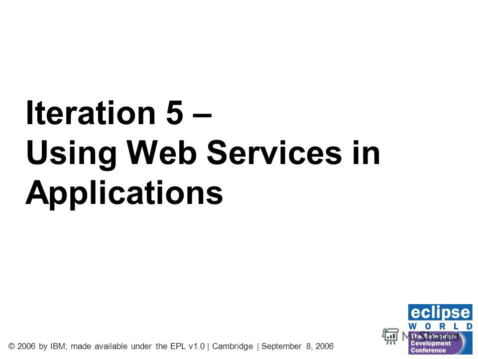 © 2006 by IBM; made available under the EPL v1.0 | Cambridge | September 8, 2006 Iteration 5 – Using Web Services in Applications