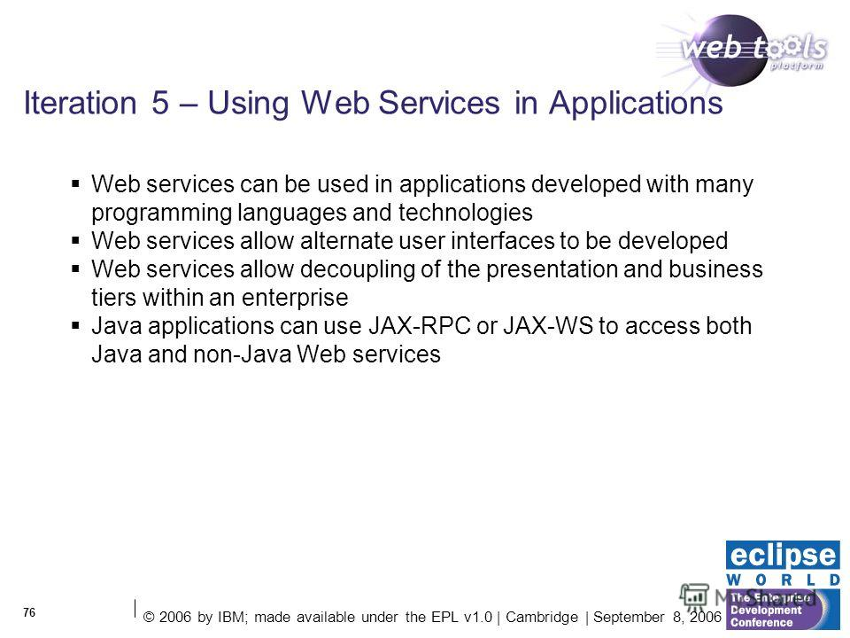 © 2006 by IBM; made available under the EPL v1.0 | Cambridge | September 8, 2006 76 Iteration 5 – Using Web Services in Applications Web services can be used in applications developed with many programming languages and technologies Web services allo