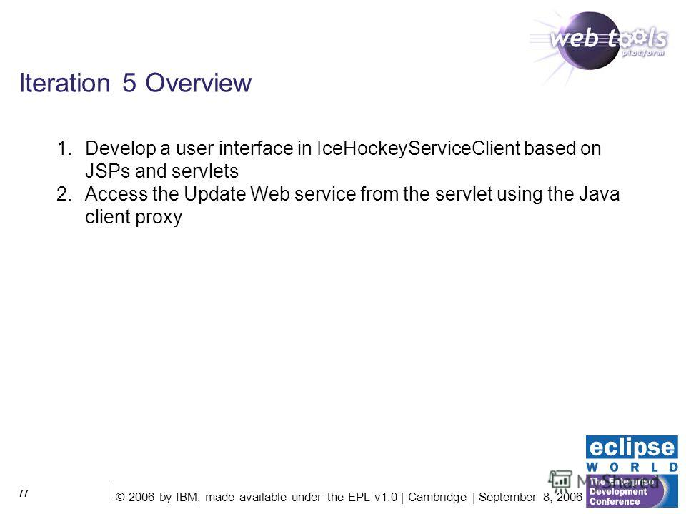 © 2006 by IBM; made available under the EPL v1.0 | Cambridge | September 8, 2006 77 Iteration 5 Overview 1. Develop a user interface in IceHockeyServiceClient based on JSPs and servlets 2. Access the Update Web service from the servlet using the Java