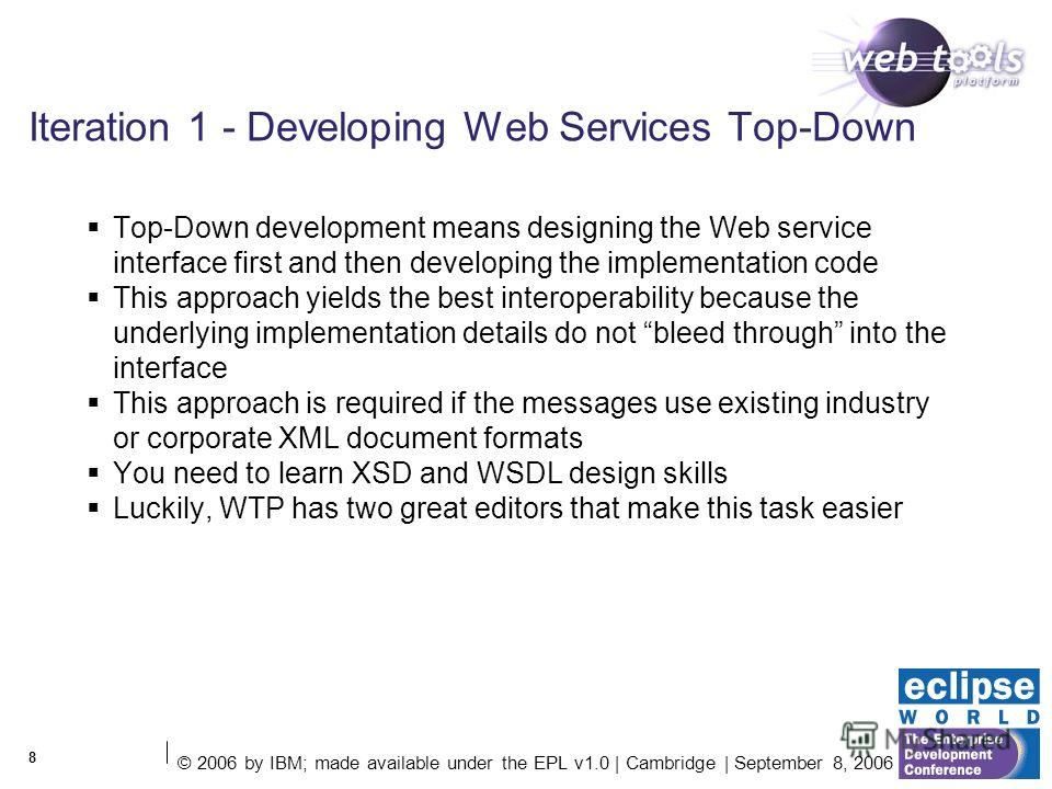 © 2006 by IBM; made available under the EPL v1.0 | Cambridge | September 8, 2006 8 Iteration 1 - Developing Web Services Top-Down Top-Down development means designing the Web service interface first and then developing the implementation code This ap
