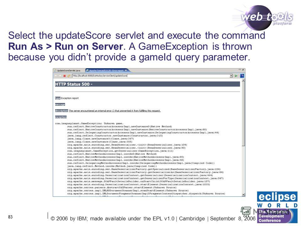 © 2006 by IBM; made available under the EPL v1.0 | Cambridge | September 8, 2006 83 Select the updateScore servlet and execute the command Run As > Run on Server. A GameException is thrown because you didnt provide a gameId query parameter.