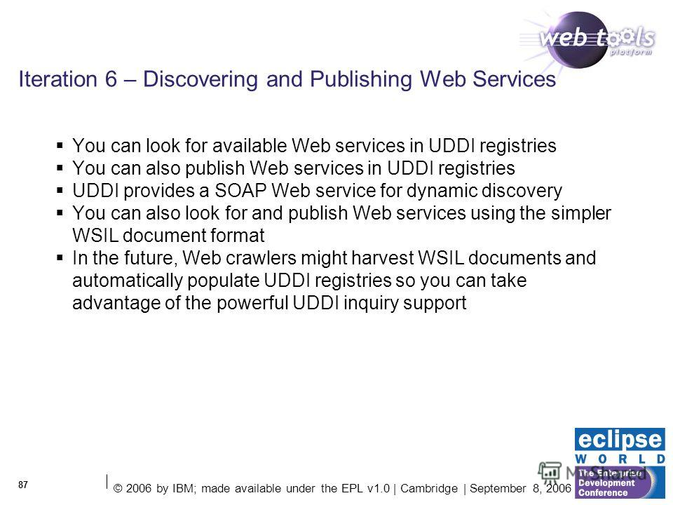 © 2006 by IBM; made available under the EPL v1.0 | Cambridge | September 8, 2006 87 Iteration 6 – Discovering and Publishing Web Services You can look for available Web services in UDDI registries You can also publish Web services in UDDI registries