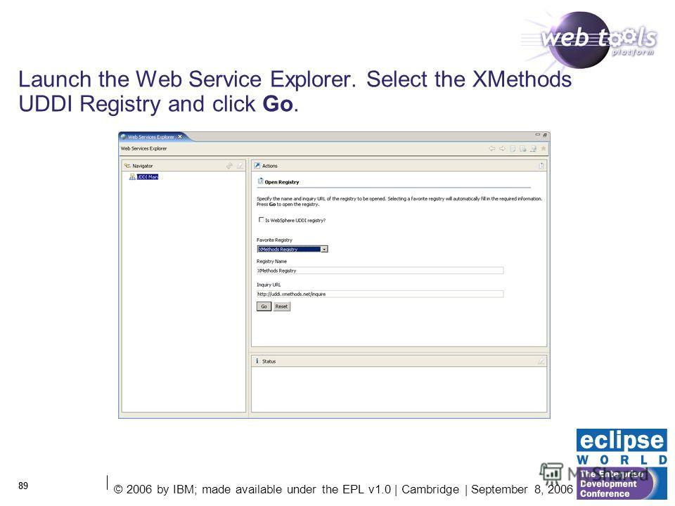 © 2006 by IBM; made available under the EPL v1.0 | Cambridge | September 8, 2006 89 Launch the Web Service Explorer. Select the XMethods UDDI Registry and click Go.