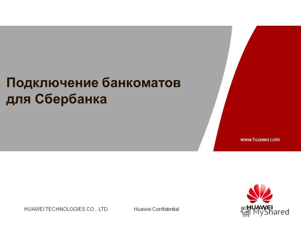 HUAWEI TECHNOLOGIES CO., LTD. www.huawei.com Huawei Confidential :40-47pt :26-30pt : FrutigerNext LT Medium : Arial :35-47pt : :24-28pt : Подключение банкоматов для Сбербанка