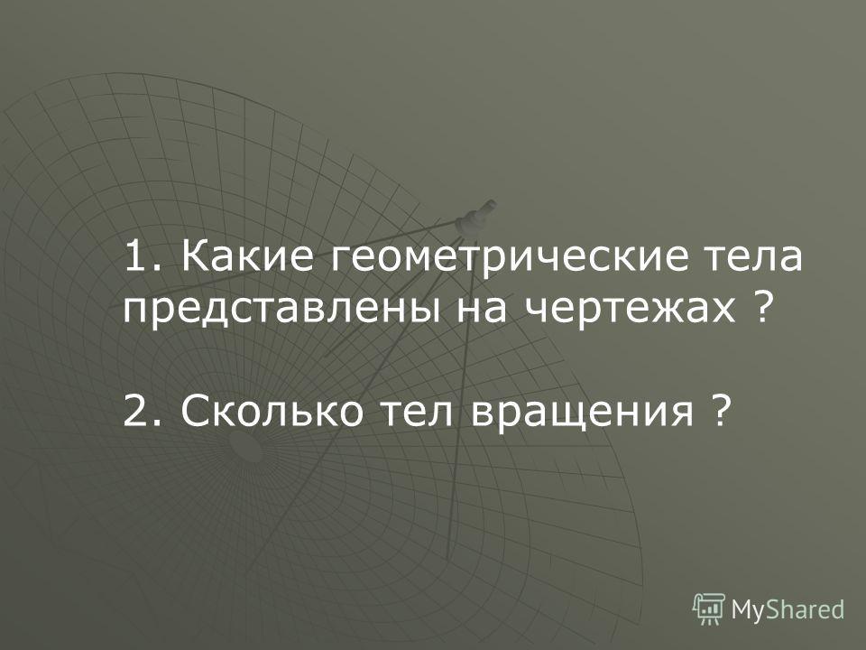 1. Какие геометрические тела представлены на чертежах ? 2. Сколько тел вращения ?