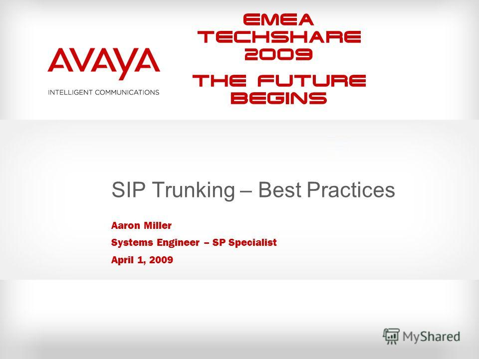 EMEA Techshare 2009 The Future Begins SIP Trunking – Best Practices Aaron Miller Systems Engineer – SP Specialist April 1, 2009