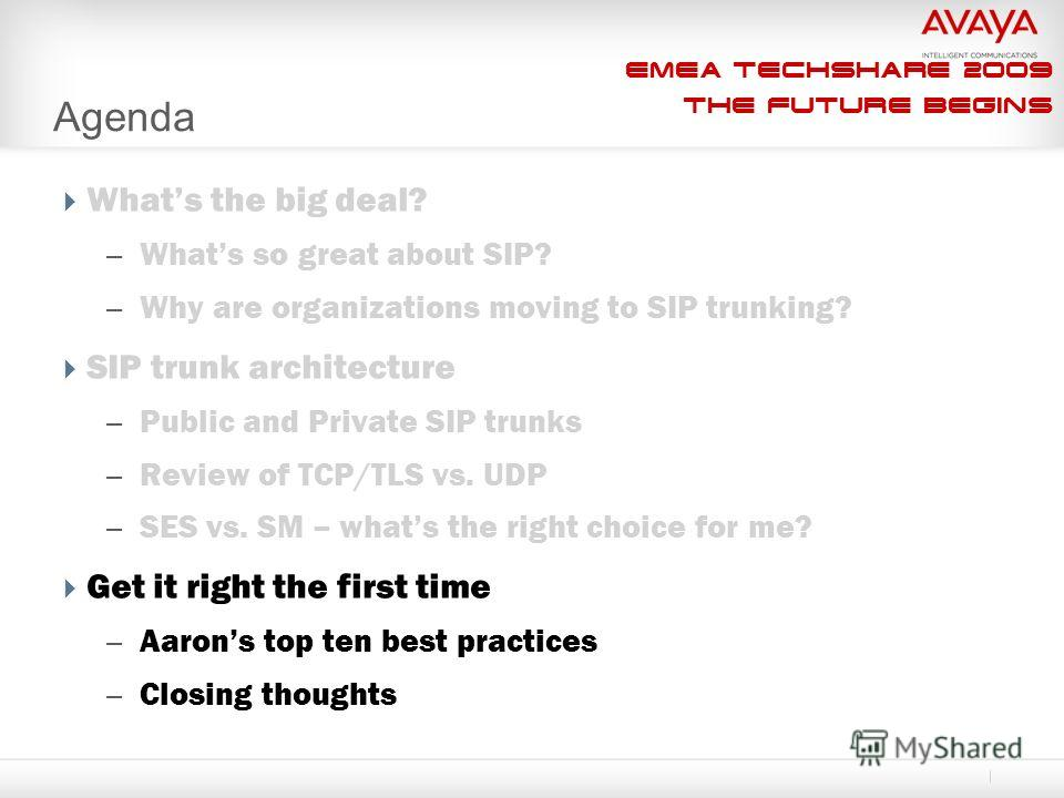 EMEA Techshare 2009 The Future Begins Agenda Whats the big deal? – Whats so great about SIP? – Why are organizations moving to SIP trunking? SIP trunk architecture – Public and Private SIP trunks – Review of TCP/TLS vs. UDP – SES vs. SM – whats the r