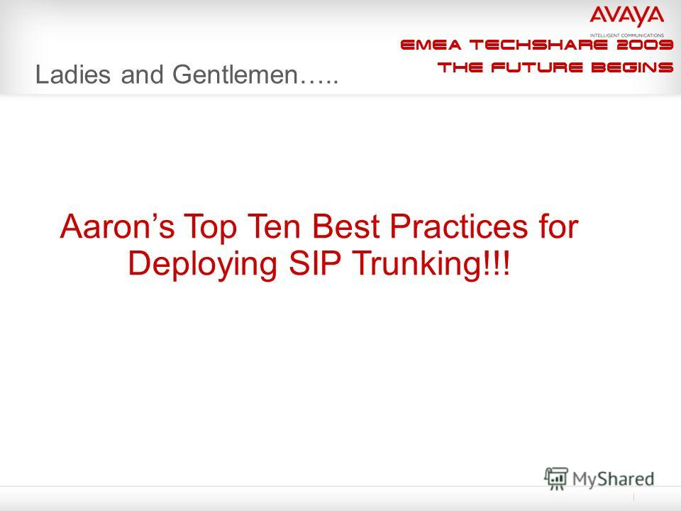 EMEA Techshare 2009 The Future Begins Ladies and Gentlemen….. Aarons Top Ten Best Practices for Deploying SIP Trunking!!!