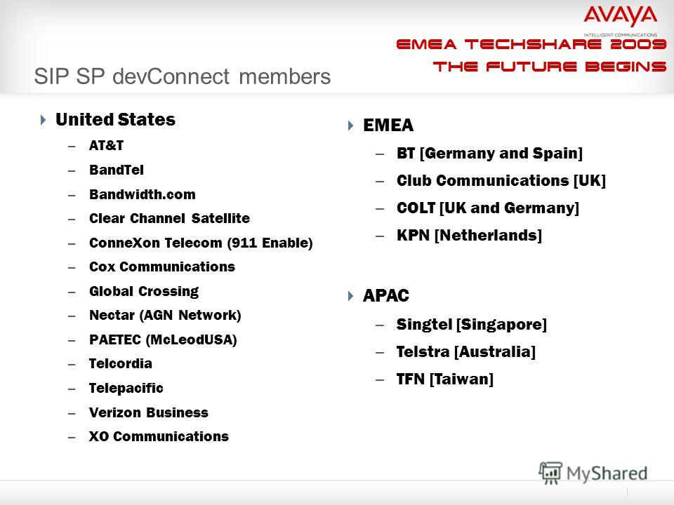 EMEA Techshare 2009 The Future Begins SIP SP devConnect members EMEA – BT [Germany and Spain] – Club Communications [UK] – COLT [UK and Germany] – KPN [Netherlands] APAC – Singtel [Singapore] – Telstra [Australia] – TFN [Taiwan] United States – AT&T