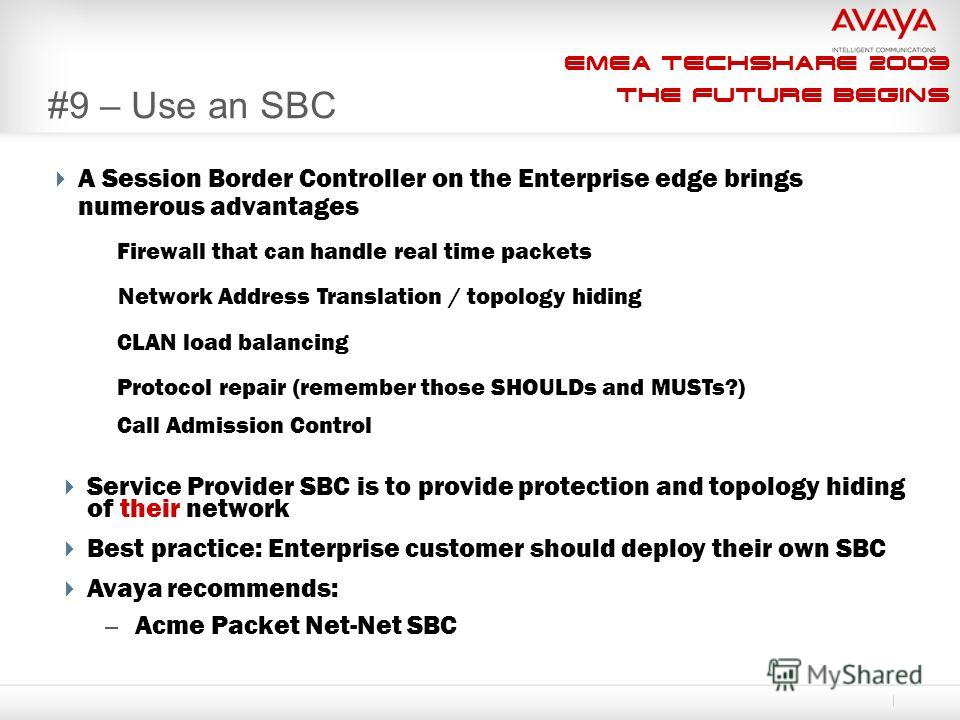 EMEA Techshare 2009 The Future Begins #9 – Use an SBC A Session Border Controller on the Enterprise edge brings numerous advantages Service Provider SBC is to provide protection and topology hiding of their network Best practice: Enterprise customer