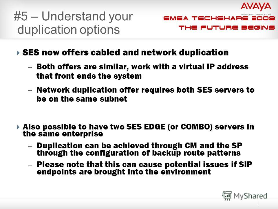 EMEA Techshare 2009 The Future Begins #5 – Understand your duplication options SES now offers cabled and network duplication – Both offers are similar, work with a virtual IP address that front ends the system – Network duplication offer requires bot