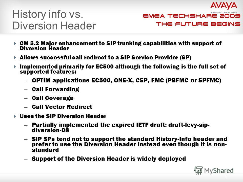 EMEA Techshare 2009 The Future Begins History info vs. Diversion Header CM 5.2 Major enhancement to SIP trunking capabilities with support of Diversion Header Allows successful call redirect to a SIP Service Provider (SP) Implemented primarily for EC