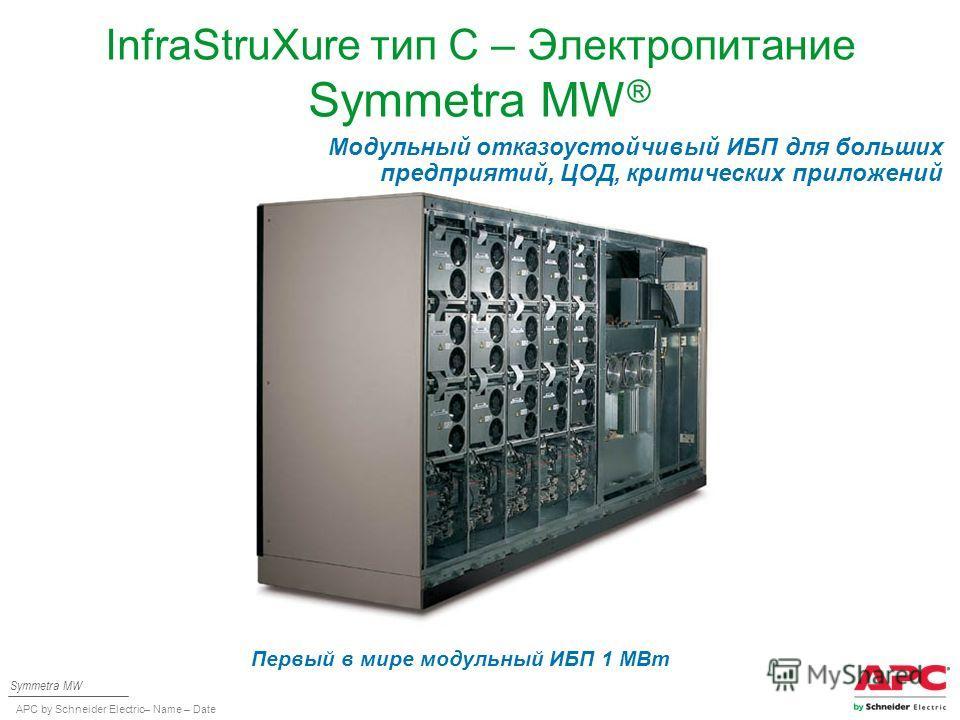 APC by Schneider Electric– Name – Date InfraStruXure тип C – Электропитание Symmetra MW ® Symmetra MW Модульный отказоустойчивый ИБП для больших предприятий, ЦОД, критических приложений Первый в мире модульный ИБП 1 МВт