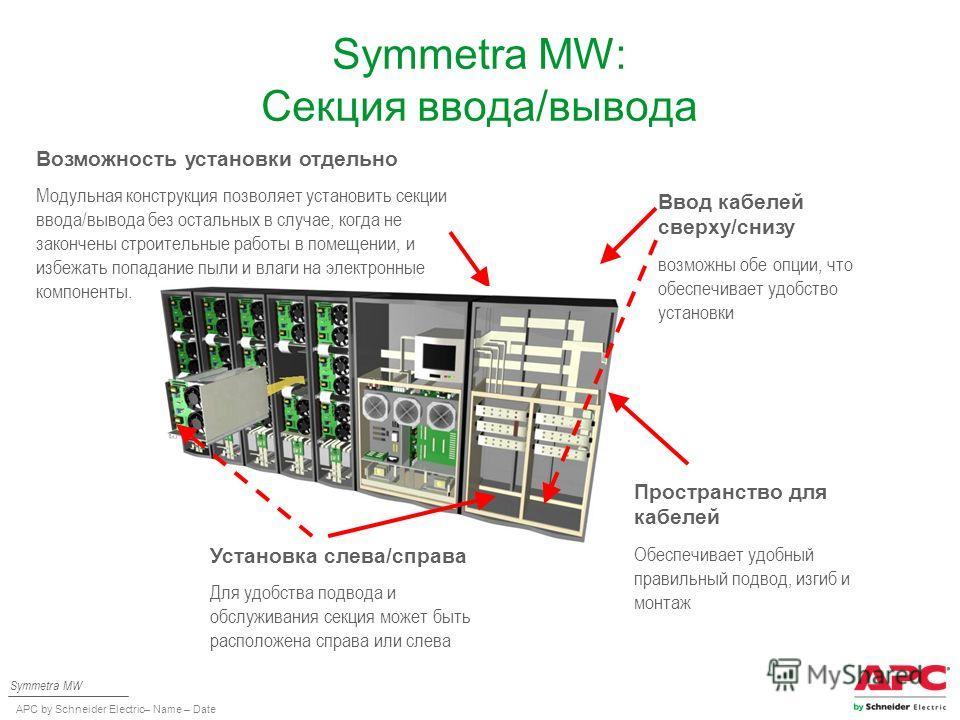APC by Schneider Electric– Name – Date Symmetra MW: Секция ввода/вывода Symmetra MW Возможность установки отдельно Модульная конструкция позволяет установить секции ввода/вывода без остальных в случае, когда не закончены строительные работы в помещен