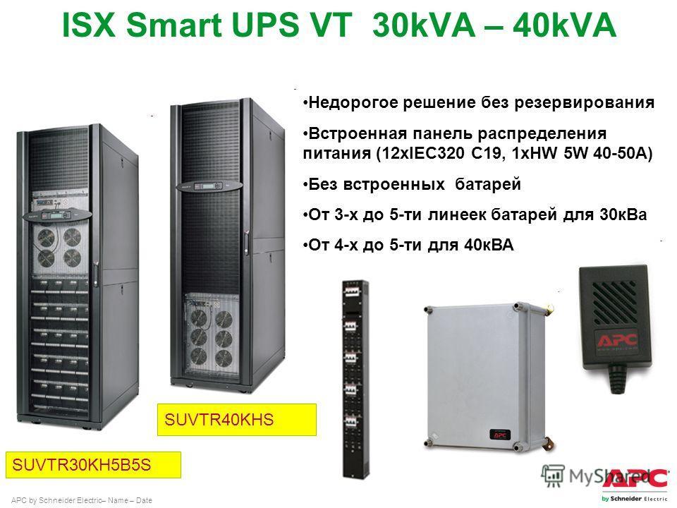 APC by Schneider Electric– Name – Date ISX Smart UPS VT 30kVA – 40kVA Недорогое решение без резервирования Встроенная панель распределения питания (12xIEC320 C19, 1xHW 5W 40-50A) Без встроенных батарей От 3-х до 5-ти линеек батарей для 30 к Ва От 4-х